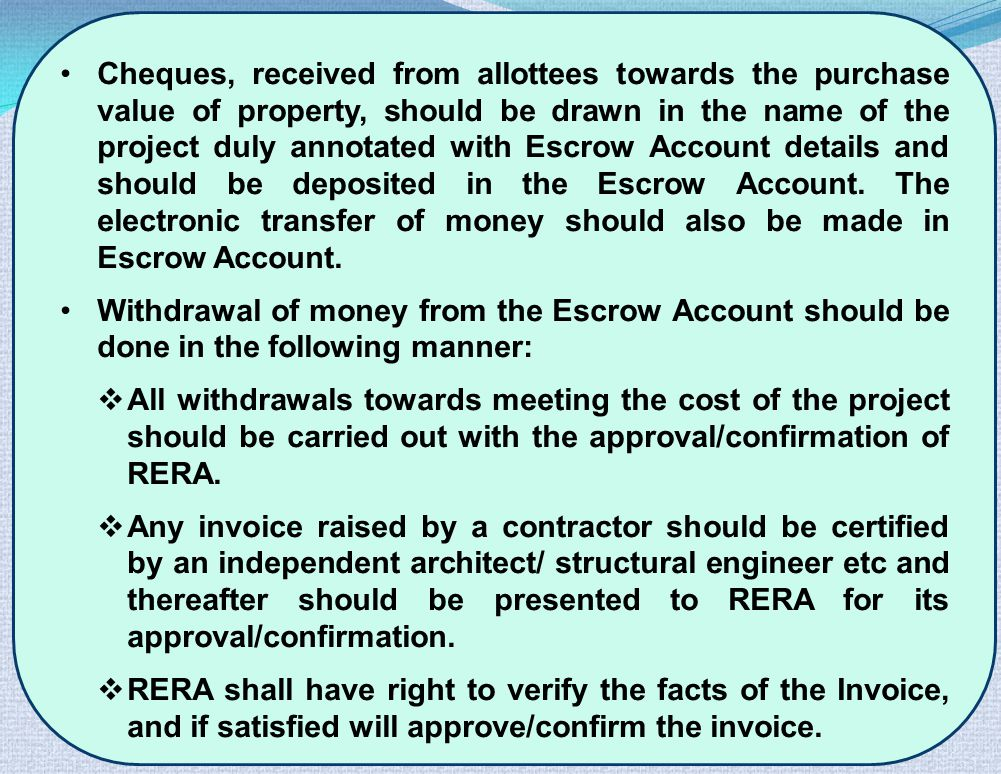 Cheques, received from allottees towards the purchase value of property, should be drawn in the name of the project duly annotated with Escrow Account details and should be deposited in the Escrow Account.