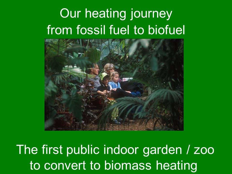 Our heating journey from fossil fuel to biofuel The first public indoor garden / zoo to convert to biomass heating