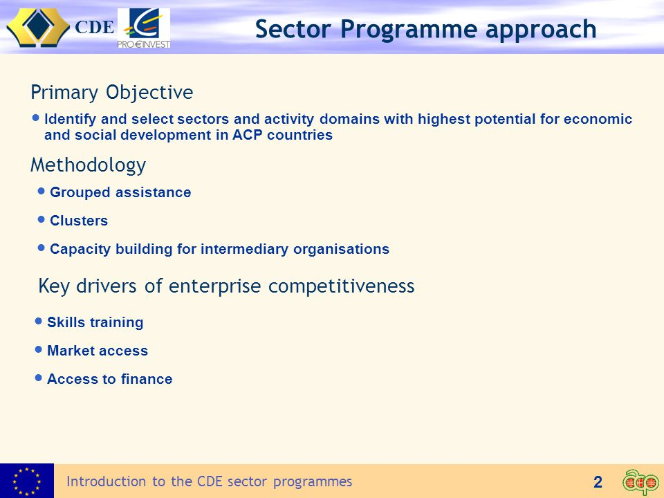 CDE 2 Introduction to the CDE sector programmes Sector Programme approach Primary Objective  Identify and select sectors and activity domains with highest potential for economic and social development in ACP countries  Grouped assistance  Clusters  Capacity building for intermediary organisations Methodology Key drivers of enterprise competitiveness  Skills training  Market access  Access to finance