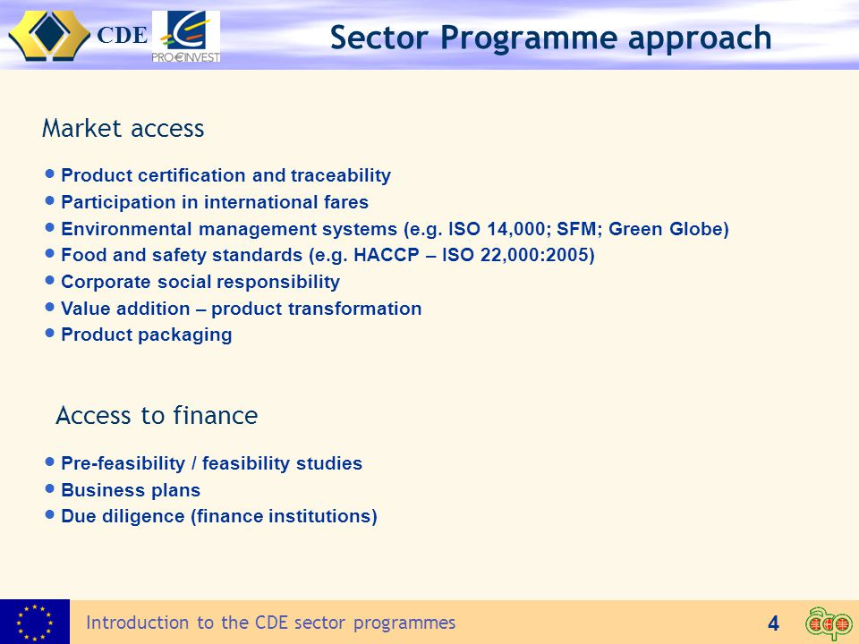 CDE 4 Introduction to the CDE sector programmes Sector Programme approach Access to finance  Pre-feasibility / feasibility studies  Business plans  Due diligence (finance institutions) Market access  Product certification and traceability  Participation in international fares  Environmental management systems (e.g.