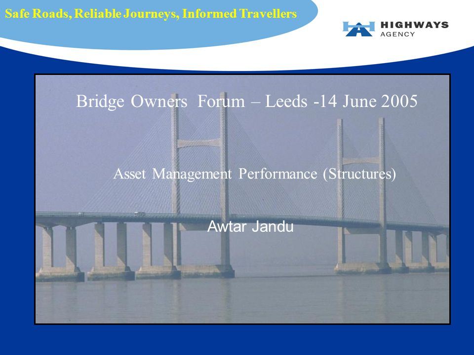 Asset Management Performance (Structures) Awtar Jandu Safe Roads, Reliable Journeys, Informed Travellers Bridge Owners Forum – Leeds -14 June 2005