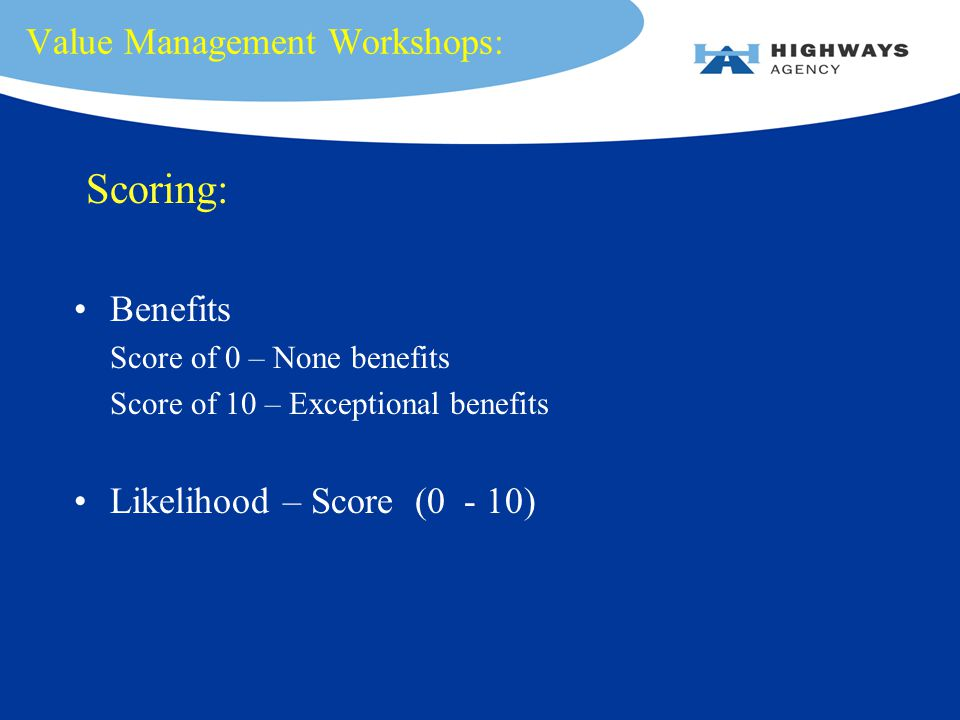 Value Management Workshops: Scoring: Benefits Score of 0 – None benefits Score of 10 – Exceptional benefits Likelihood – Score (0 - 10)