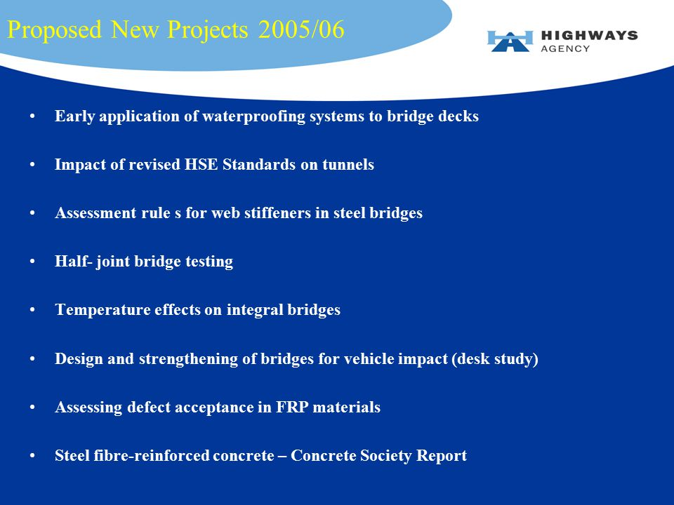 Proposed New Projects 2005/06 Early application of waterproofing systems to bridge decks Impact of revised HSE Standards on tunnels Assessment rule s for web stiffeners in steel bridges Half- joint bridge testing Temperature effects on integral bridges Design and strengthening of bridges for vehicle impact (desk study) Assessing defect acceptance in FRP materials Steel fibre-reinforced concrete – Concrete Society Report