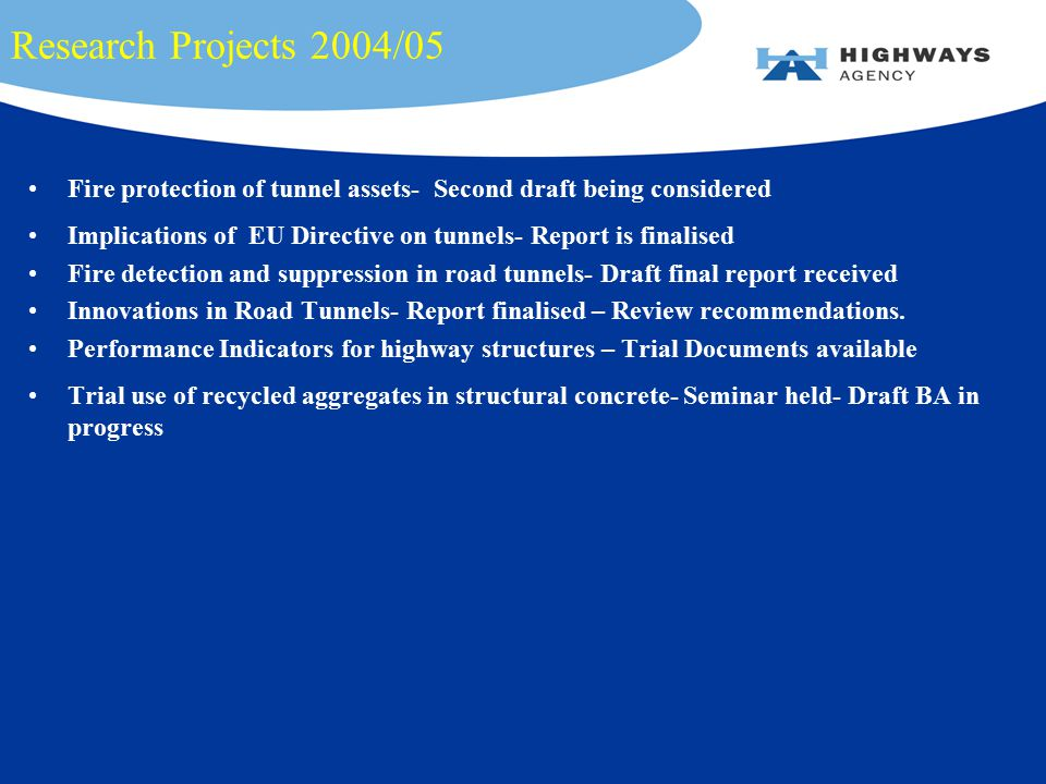 Research Projects 2004/05 Fire protection of tunnel assets- Second draft being considered Implications of EU Directive on tunnels- Report is finalised Fire detection and suppression in road tunnels- Draft final report received Innovations in Road Tunnels- Report finalised – Review recommendations.