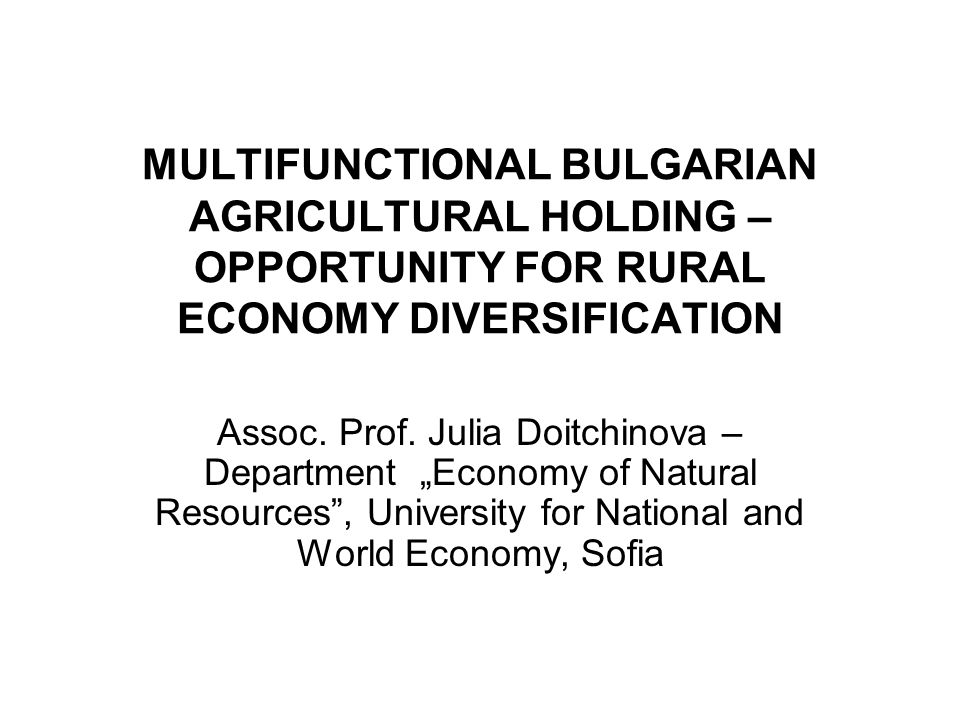 MULTIFUNCTIONAL BULGARIAN AGRICULTURAL HOLDING – OPPORTUNITY FOR RURAL ECONOMY DIVERSIFICATION Assoc.