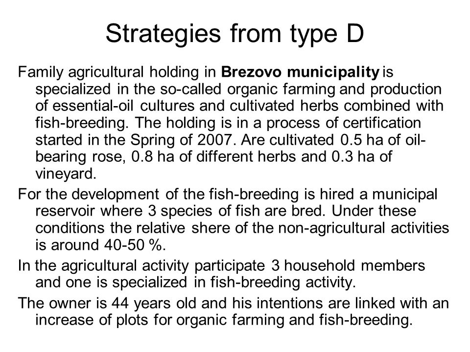 Strategies from type D Family agricultural holding in Brezovo municipality is specialized in the so-called organic farming and production of essential-oil cultures and cultivated herbs combined with fish-breeding.