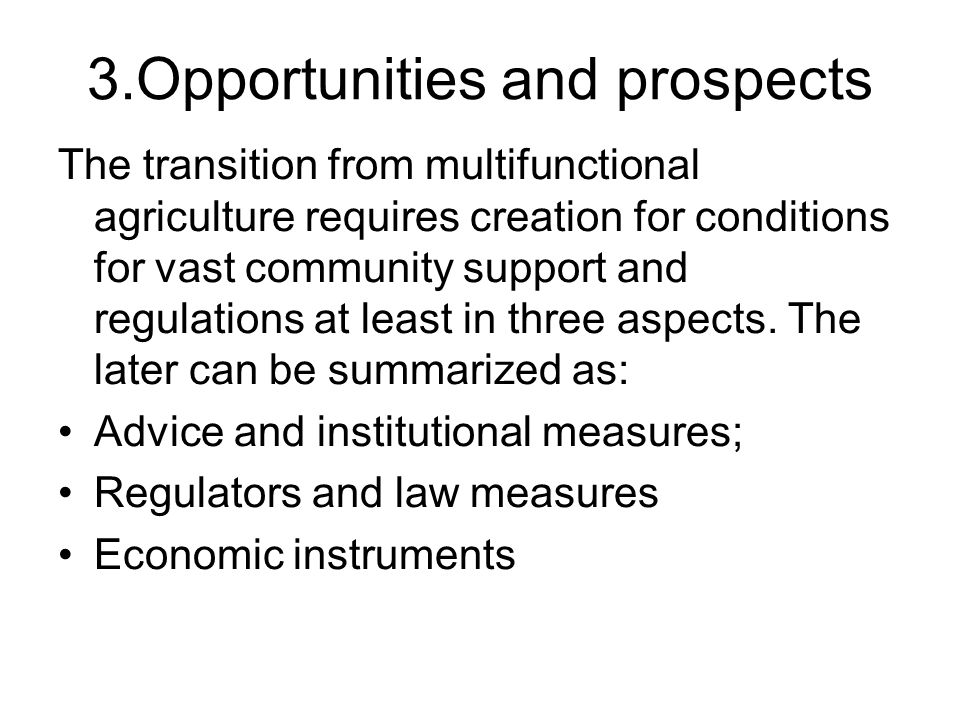 3.Opportunities and prospects The transition from multifunctional agriculture requires creation for conditions for vast community support and regulations at least in three aspects.