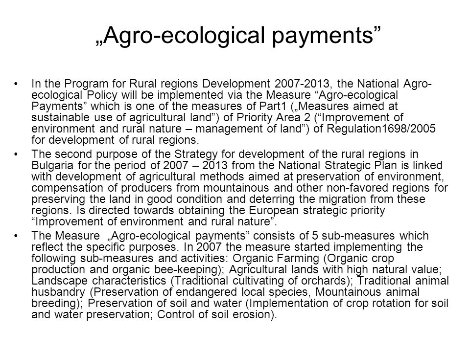 """Agro-ecological payments In the Program for Rural regions Development 2007-2013, the National Agro- ecological Policy will be implemented via the Measure Agro-ecological Payments which is one of the measures of Part1 (""Measures aimed at sustainable use of agricultural land ) of Priority Area 2 ( Improvement of environment and rural nature – management of land ) of Regulation1698/2005 for development of rural regions."