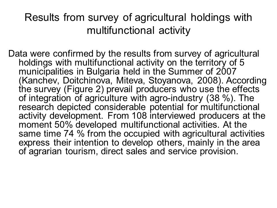 Results from survey of agricultural holdings with multifunctional activity Data were confirmed by the results from survey of agricultural holdings with multifunctional activity on the territory of 5 municipalities in Bulgaria held in the Summer of 2007 (Kanchev, Doitchinova, Miteva, Stoyanova, 2008).