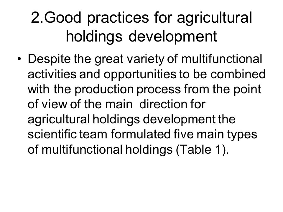 2.Good practices for agricultural holdings development Despite the great variety of multifunctional activities and opportunities to be combined with the production process from the point of view of the main direction for agricultural holdings development the scientific team formulated five main types of multifunctional holdings (Table 1).
