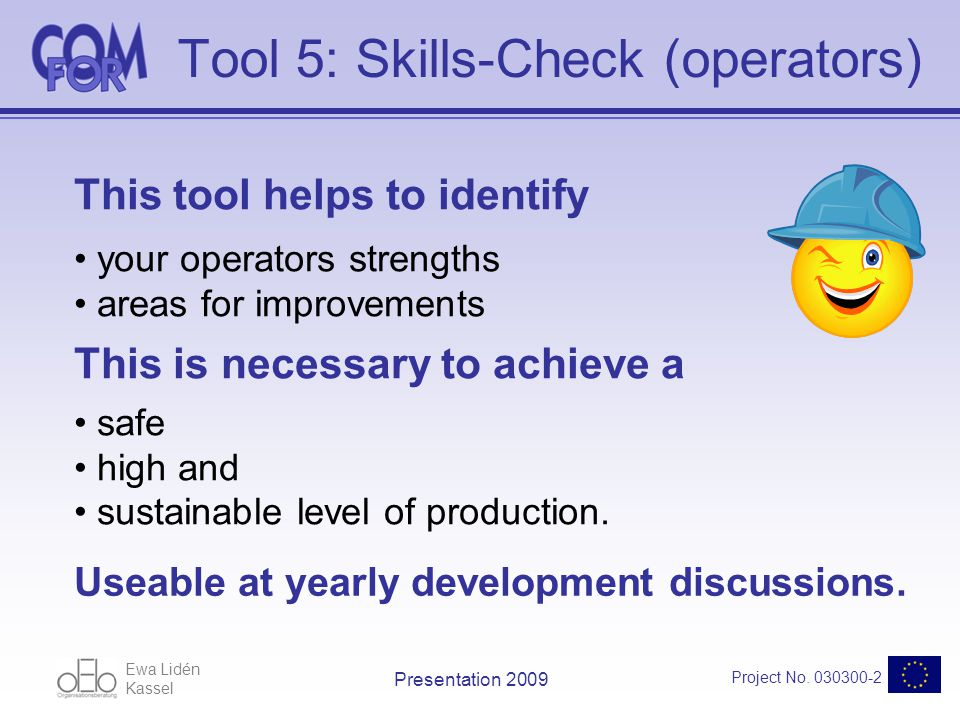 Ewa Lidén Kassel Project No. 030300-2 Presentation 2009 Tool 5: Skills-Check (operators) This tool helps to identify your operators strengths areas fo