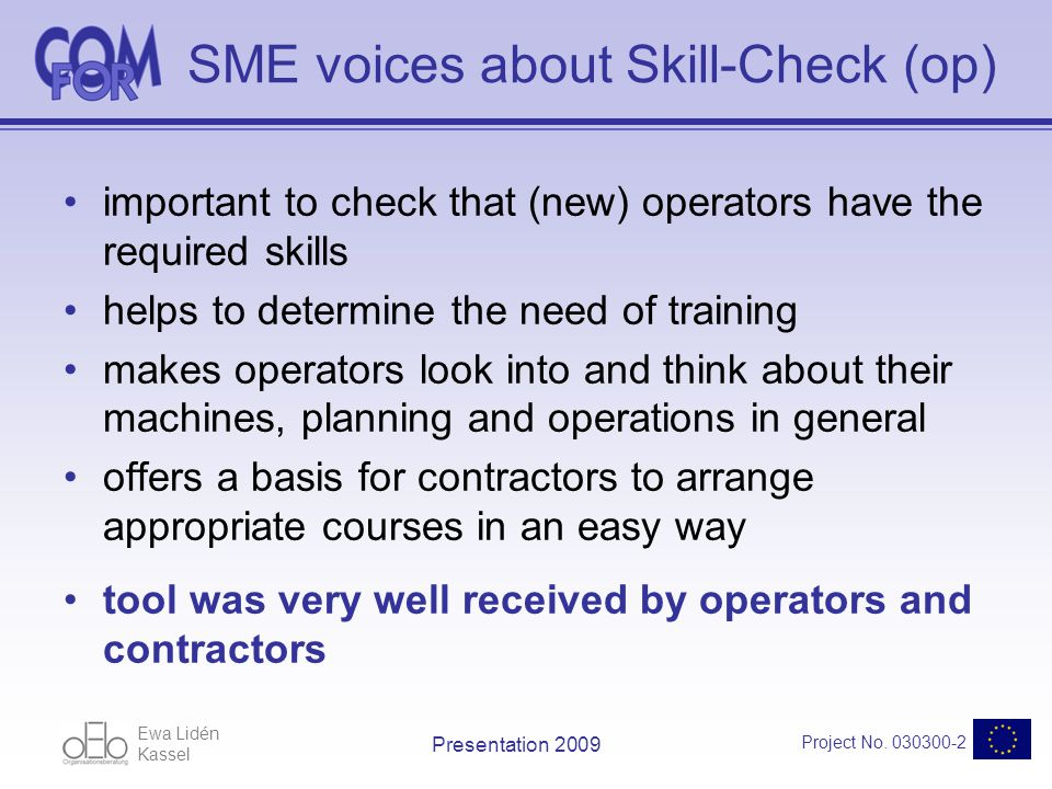 Ewa Lidén Kassel Project No. 030300-2 Presentation 2009 SME voices about Skill-Check (op) important to check that (new) operators have the required sk