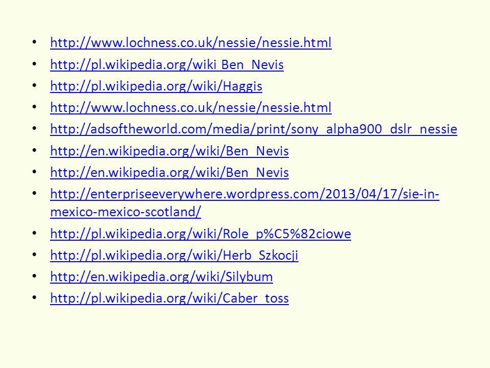 http://www.lochness.co.uk/nessie/nessie.html http://pl.wikipedia.org/wiki Ben_Nevis http://pl.wikipedia.org/wiki/Haggis http://www.lochness.co.uk/nessie/nessie.html http://adsoftheworld.com/media/print/sony_alpha900_dslr_nessie http://en.wikipedia.org/wiki/Ben_Nevis http://enterpriseeverywhere.wordpress.com/2013/04/17/sie-in- mexico-mexico-scotland/ http://enterpriseeverywhere.wordpress.com/2013/04/17/sie-in- mexico-mexico-scotland/ http://pl.wikipedia.org/wiki/Role_p%C5%82ciowe http://pl.wikipedia.org/wiki/Herb_Szkocji http://en.wikipedia.org/wiki/Silybum http://pl.wikipedia.org/wiki/Caber_toss