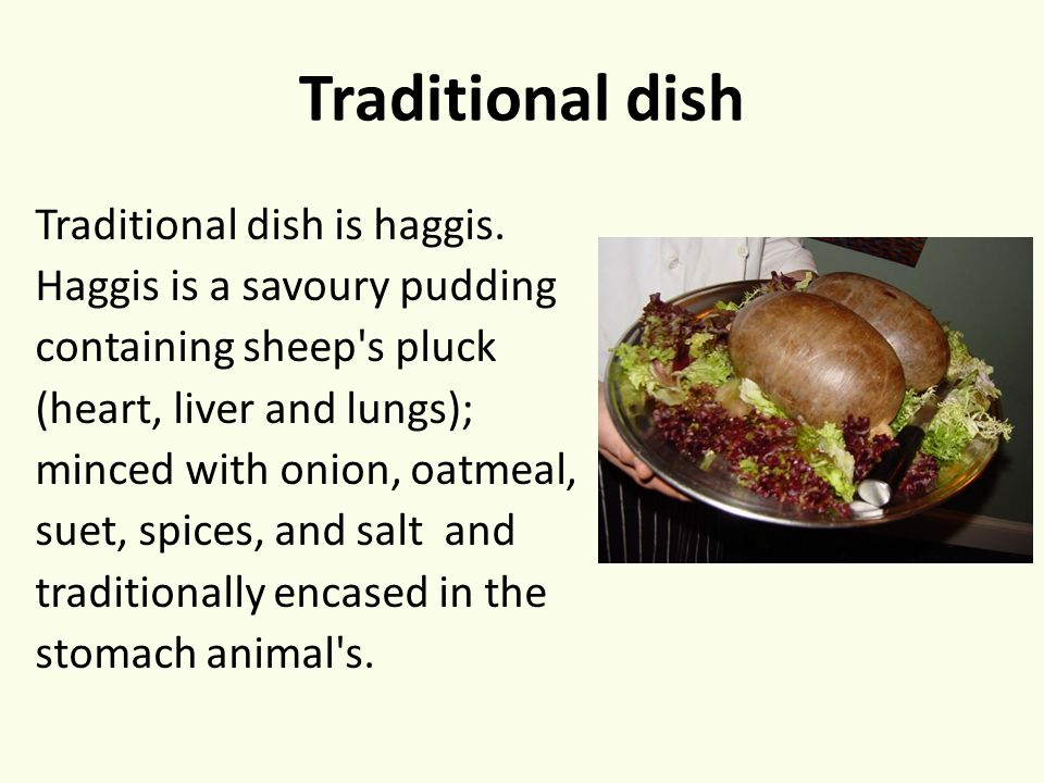 Traditional dish Traditional dish is haggis. Haggis is a savoury pudding containing sheep's pluck (heart, liver and lungs); minced with onion, oatmeal