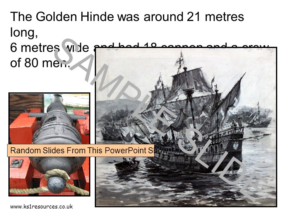 www.ks1resources.co.uk The Golden Hinde was around 21 metres long, 6 metres wide and had 18 cannon and a crew of 80 men.