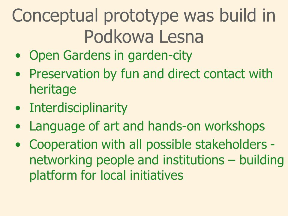 Conceptual prototype was build in Podkowa Lesna Open Gardens in garden-city Preservation by fun and direct contact with heritage Interdisciplinarity Language of art and hands-on workshops Cooperation with all possible stakeholders - networking people and institutions – building platform for local initiatives