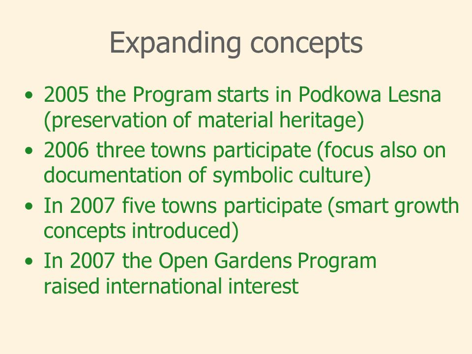 Expanding concepts 2005 the Program starts in Podkowa Lesna (preservation of material heritage) 2006 three towns participate (focus also on documentation of symbolic culture) In 2007 five towns participate (smart growth concepts introduced) In 2007 the Open Gardens Program raised international interest