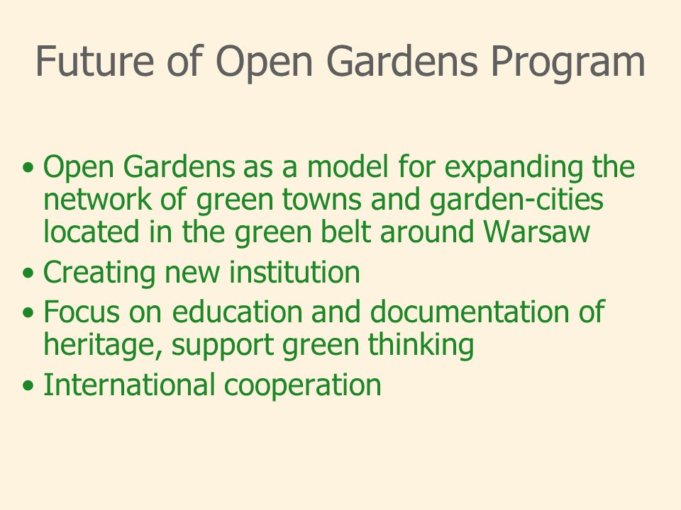 Future of Open Gardens Program Open Gardens as a model for expanding the network of green towns and garden-cities located in the green belt around Warsaw Creating new institution Focus on education and documentation of heritage, support green thinking International cooperation