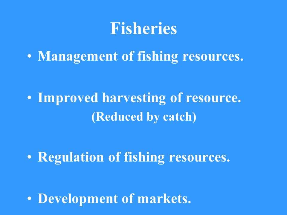Fisheries Management of fishing resources. Improved harvesting of resource.