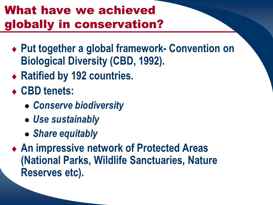 What have we achieved globally in conservation?  Put together a global framework- Convention on Biological Diversity (CBD, 1992).  Ratified by 192 c