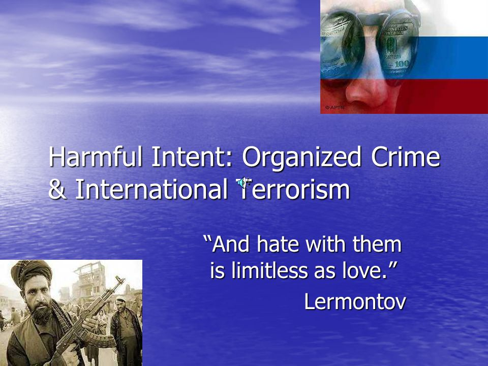 Harmful Intent: Organized Crime & International Terrorism And hate with them is limitless as love. Lermontov