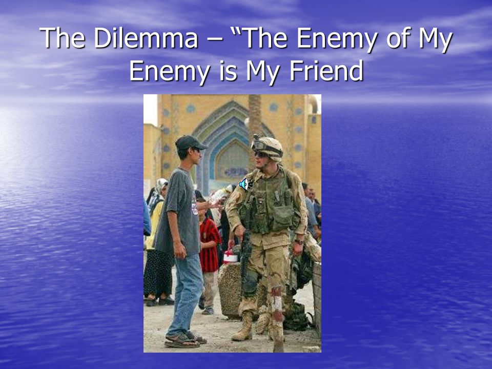 The Dilemma – The Enemy of My Enemy is My Friend