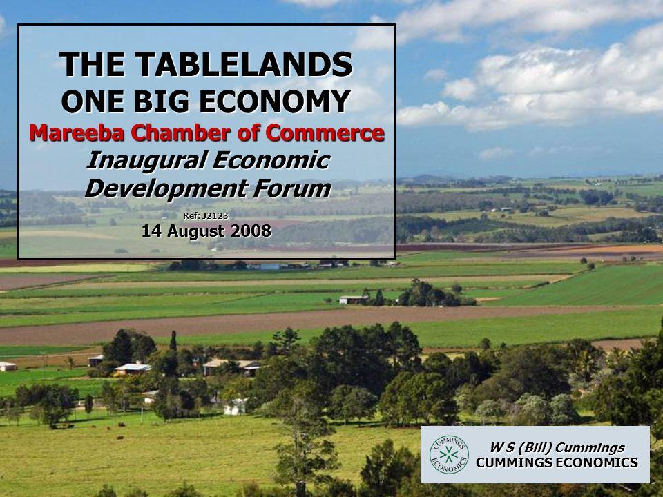 THE TABLELANDS ONE BIG ECONOMY Mareeba Chamber of Commerce Inaugural Economic Development Forum Ref: J2123 14 August 2008 W S (Bill) Cummings W S (Bill) Cummings CUMMINGS ECONOMICS CUMMINGS ECONOMICS