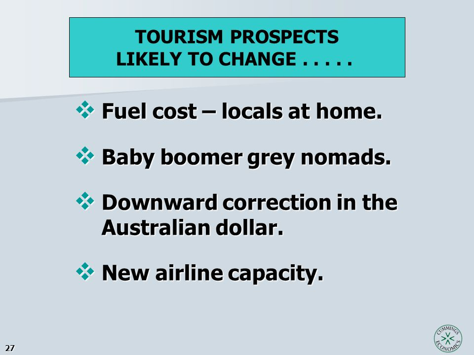 27  Fuel cost – locals at home.  Baby boomer grey nomads.  Downward correction in the Australian dollar.  New airline capacity. TOURISM PROSPECTS