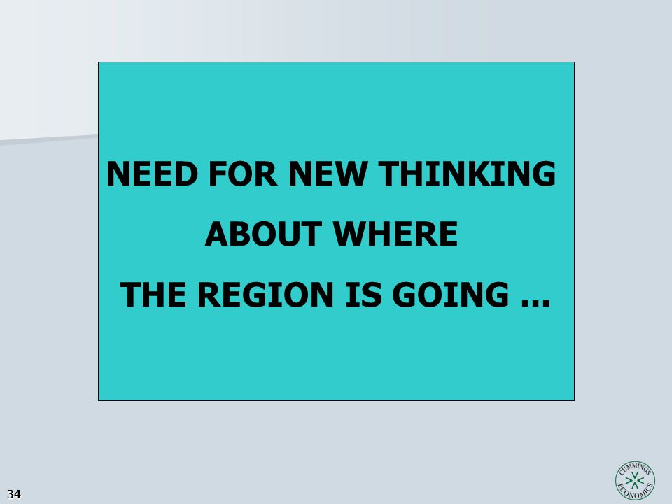 34 NEED FOR NEW THINKING ABOUT WHERE THE REGION IS GOING...
