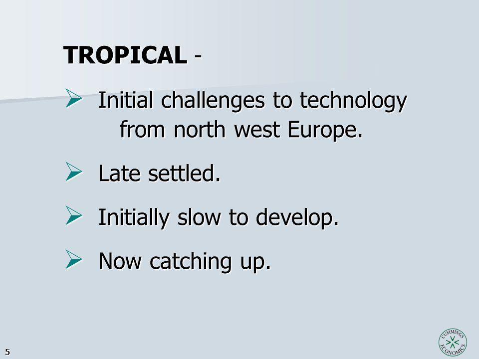 5 TROPICAL -  Initial challenges to technology from north west Europe. from north west Europe.  Late settled.  Initially slow to develop.  Now cat