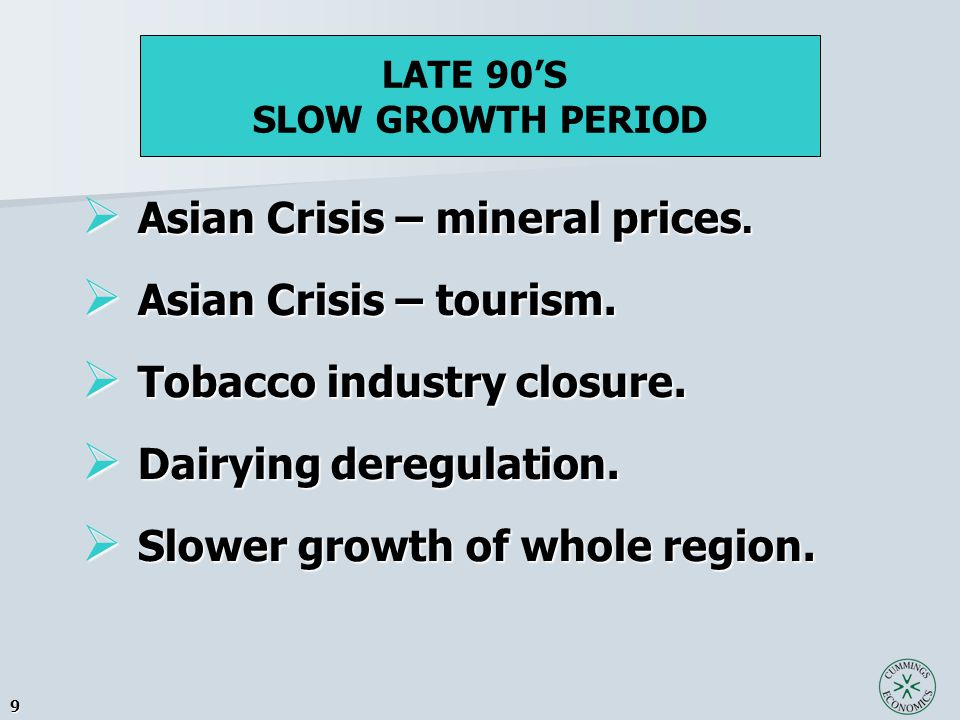 9  Asian Crisis – mineral prices.  Asian Crisis – tourism.  Tobacco industry closure.  Dairying deregulation.  Slower growth of whole region. LAT