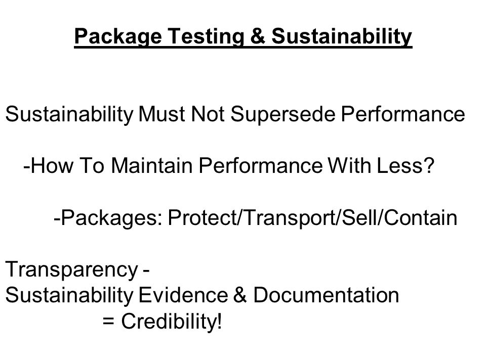 Package Testing & Sustainability Sustainability Must Not Supersede Performance -How To Maintain Performance With Less.
