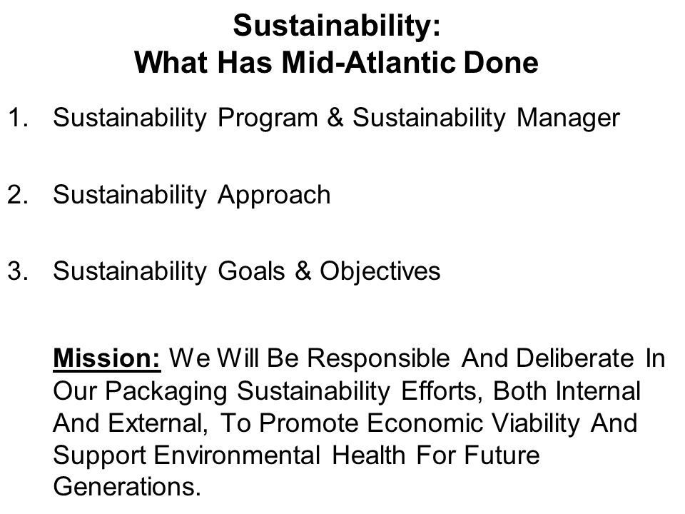 Sustainability: What Has Mid-Atlantic Done 1.Sustainability Program & Sustainability Manager 2.Sustainability Approach 3.Sustainability Goals & Objectives Mission: We Will Be Responsible And Deliberate In Our Packaging Sustainability Efforts, Both Internal And External, To Promote Economic Viability And Support Environmental Health For Future Generations.
