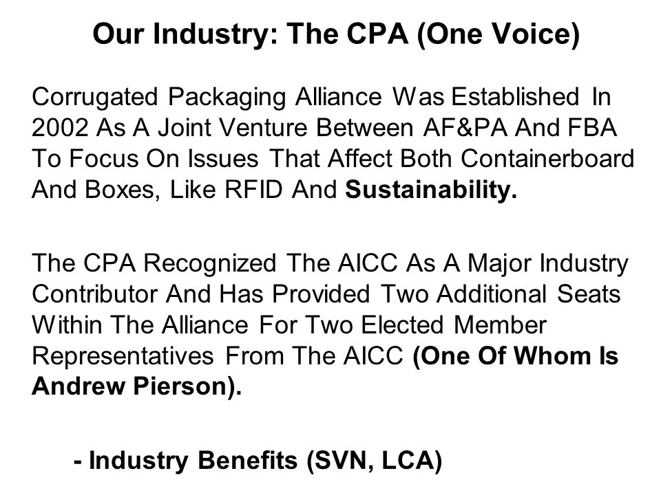 Our Industry: The CPA (One Voice) Corrugated Packaging Alliance Was Established In 2002 As A Joint Venture Between AF&PA And FBA To Focus On Issues That Affect Both Containerboard And Boxes, Like RFID And Sustainability.