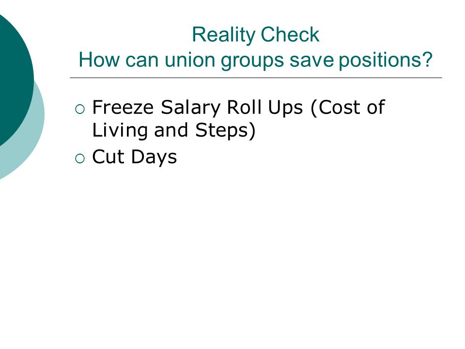 Reality Check How can union groups save positions?  Freeze Salary Roll Ups (Cost of Living and Steps)  Cut Days