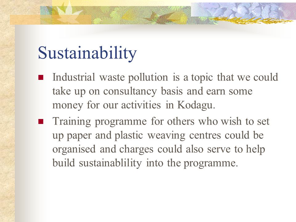 Sustainability Industrial waste pollution is a topic that we could take up on consultancy basis and earn some money for our activities in Kodagu.