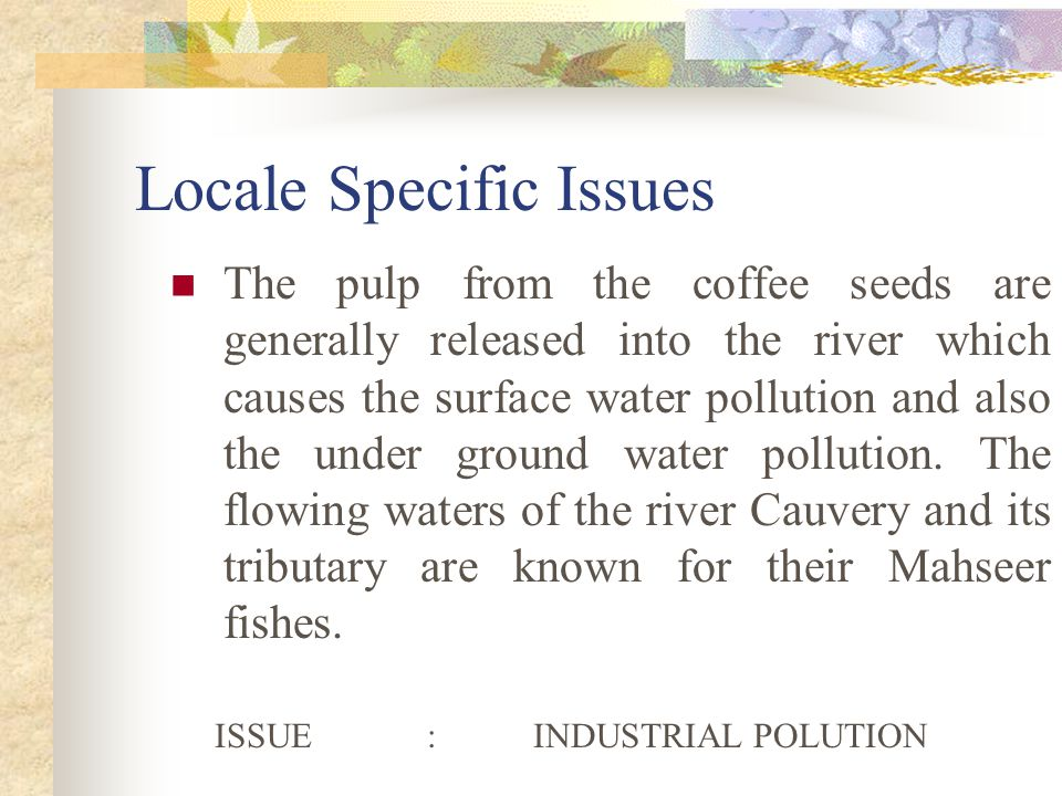 Locale Specific Issues The pulp from the coffee seeds are generally released into the river which causes the surface water pollution and also the under ground water pollution.
