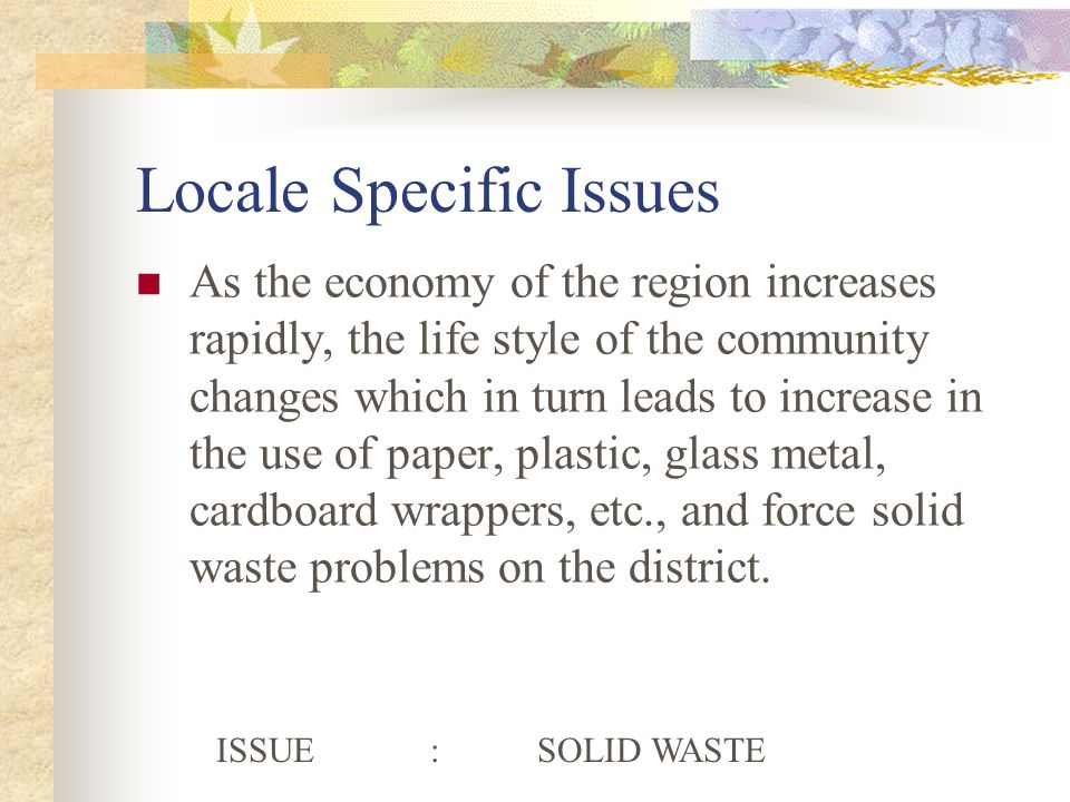 Locale Specific Issues As the economy of the region increases rapidly, the life style of the community changes which in turn leads to increase in the use of paper, plastic, glass metal, cardboard wrappers, etc., and force solid waste problems on the district.