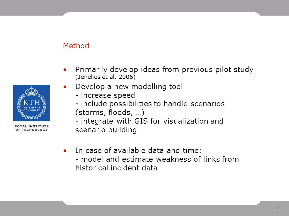 5 Method Primarily develop ideas from previous pilot study (Jenelius et al, 2006) Develop a new modelling tool - increase speed - include possibilities to handle scenarios (storms, floods, …) - integrate with GIS for visualization and scenario building In case of available data and time: - model and estimate weakness of links from historical incident data