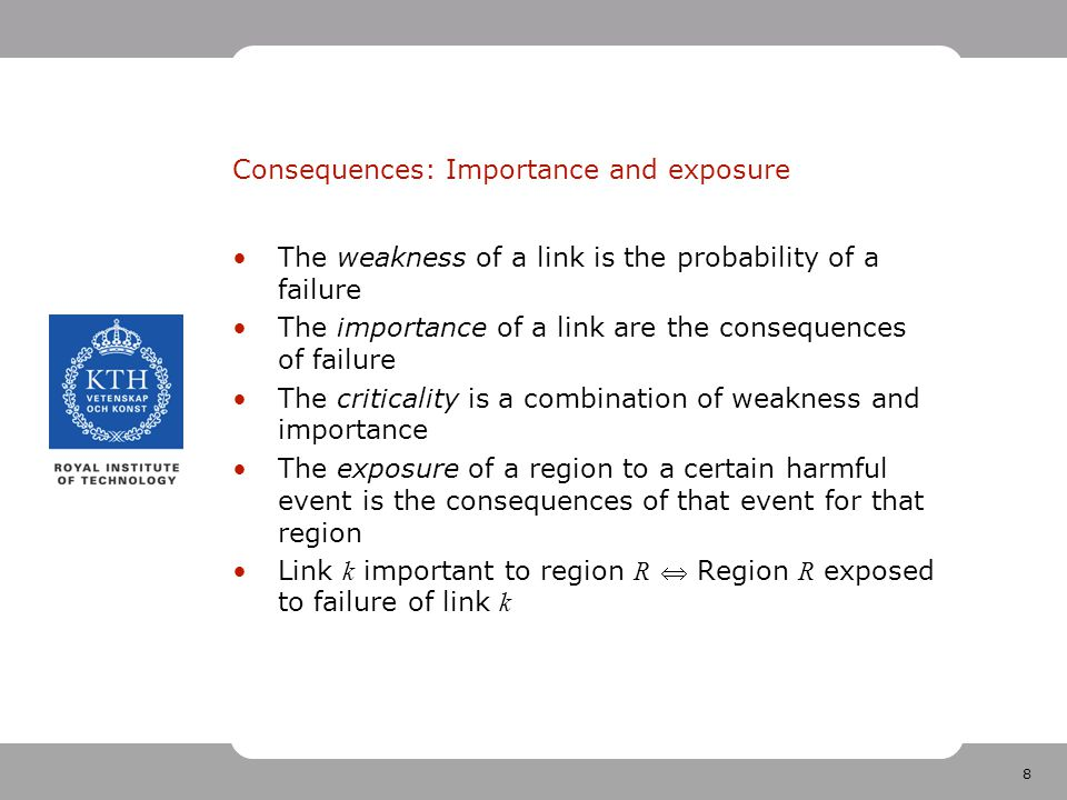 8 Consequences: Importance and exposure The weakness of a link is the probability of a failure The importance of a link are the consequences of failure The criticality is a combination of weakness and importance The exposure of a region to a certain harmful event is the consequences of that event for that region Link k important to region R  Region R exposed to failure of link k