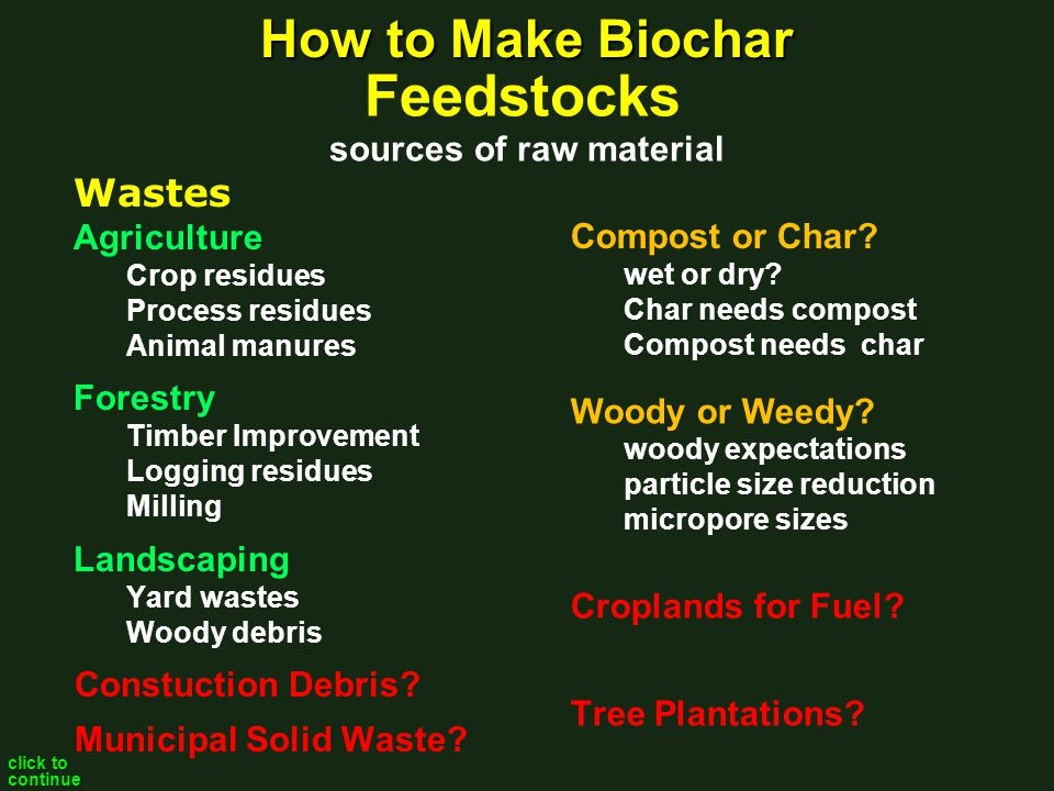 How to Make Biochar Slow Pyrolysis Low temperature < 500C Traditional: dirty, pollution, inefficient, low char yield Modern: clean, contained, controlled, efficient, high yield Flash Pyrolysis Modern: high pressure, high temperature, high char yield Fast Pyrolysis Modern: high temperature, maximum bio-oil, low char yield Gasification Modern:, maximum bio-gas production, minimum bio-oil production, low char yield, but highly recalcitrant Hydrothermal Carbonization under development, wet feedstock, high pressure highest char yield, but quite different composition probably not as recalcitrant as pyrolytic biocarbons click to continue Professional Engineer required for design & operation Processes