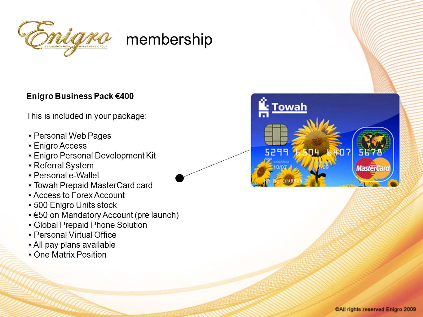 Enigro Business Pack €400 This is included in your package: Personal Web Pages Enigro Access Enigro Personal Development Kit Referral System Personal e-Wallet Towah Prepaid MasterCard card Access to Forex Account 500 Enigro Units stock €50 on Mandatory Account (pre launch) Global Prepaid Phone Solution Personal Virtual Office All pay plans available One Matrix Position membership