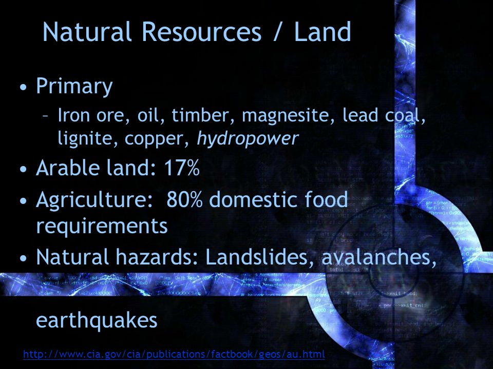 Natural Resources / Land Primary –Iron ore, oil, timber, magnesite, lead coal, lignite, copper, hydropower Arable land: 17% Agriculture: 80% domestic food requirements Natural hazards: Landslides, avalanches, earthquakes http://www.cia.gov/cia/publications/factbook/geos/au.html