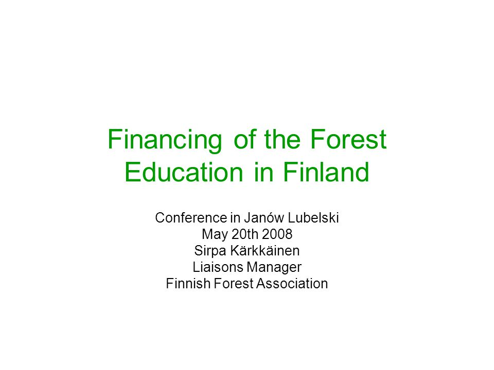 Financing of the Forest Education in Finland Conference in Janów Lubelski May 20th 2008 Sirpa Kärkkäinen Liaisons Manager Finnish Forest Association