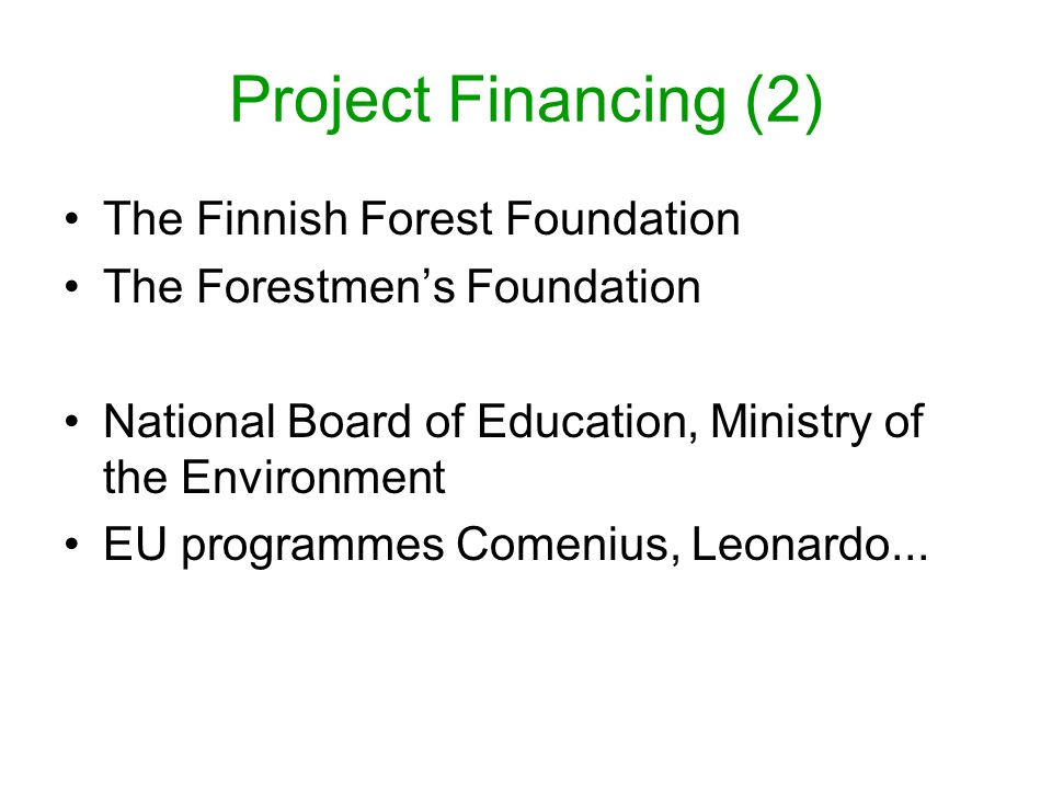 Project Financing (2) The Finnish Forest Foundation The Forestmen's Foundation National Board of Education, Ministry of the Environment EU programmes Comenius, Leonardo...