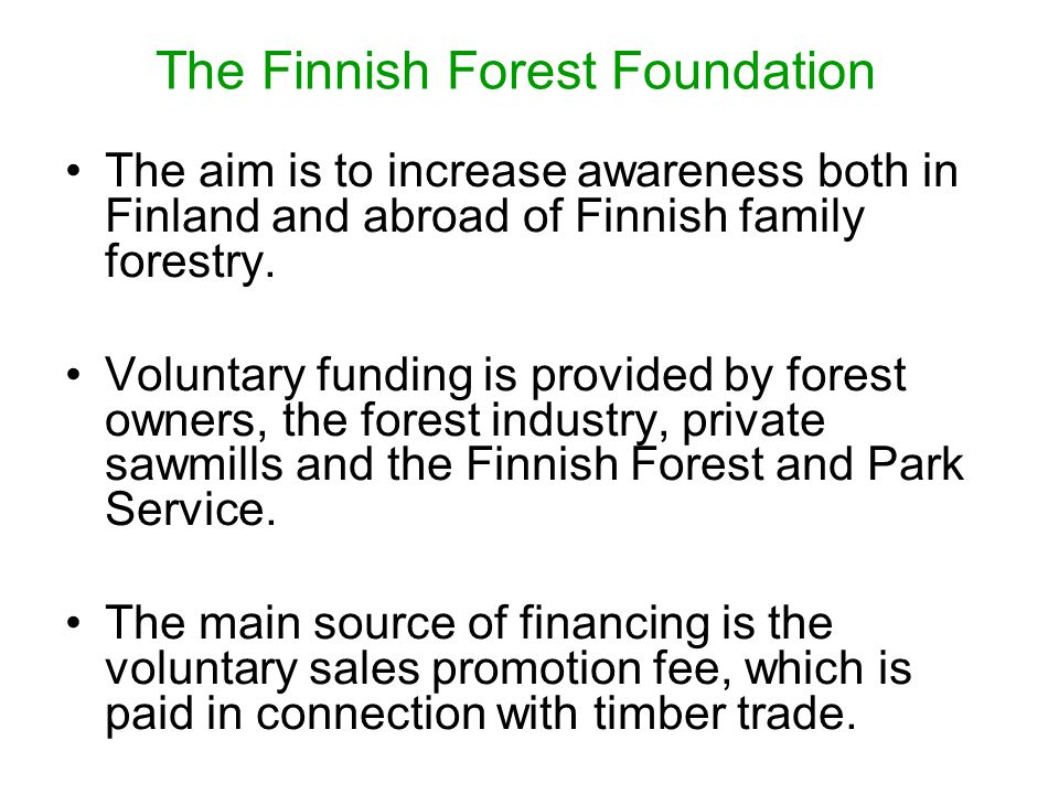 The Finnish Forest Foundation The aim is to increase awareness both in Finland and abroad of Finnish family forestry. Voluntary funding is provided by