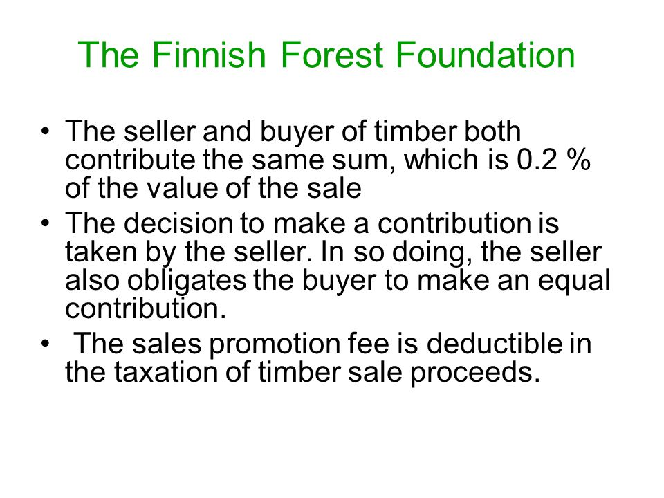 The Finnish Forest Foundation The seller and buyer of timber both contribute the same sum, which is 0.2 % of the value of the sale The decision to mak