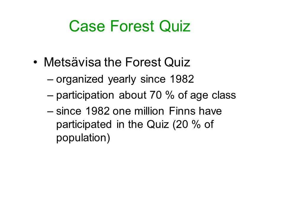 Metsävisa the Forest Quiz –organized yearly since 1982 –participation about 70 % of age class –since 1982 one million Finns have participated in the Quiz (20 % of population)