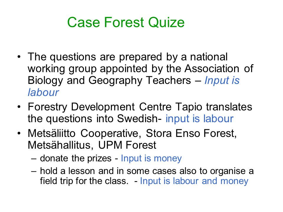 Case Forest Quize The questions are prepared by a national working group appointed by the Association of Biology and Geography Teachers – Input is labour Forestry Development Centre Tapio translates the questions into Swedish- input is labour Metsäliitto Cooperative, Stora Enso Forest, Metsähallitus, UPM Forest –donate the prizes - Input is money –hold a lesson and in some cases also to organise a field trip for the class.