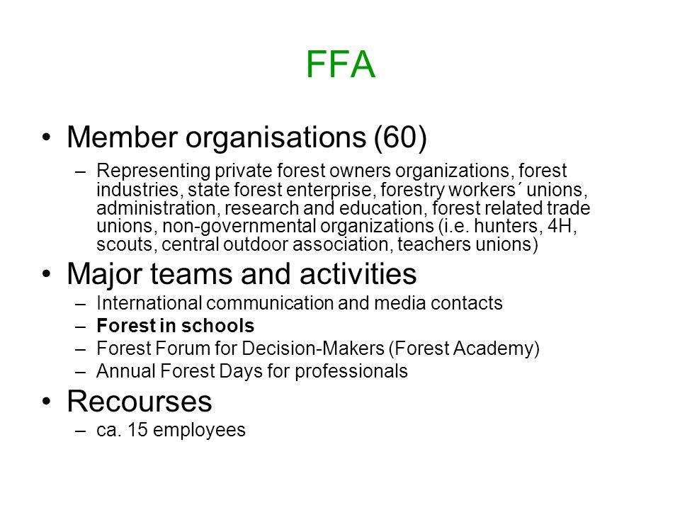 FFA Member organisations (60) –Representing private forest owners organizations, forest industries, state forest enterprise, forestry workers´ unions, administration, research and education, forest related trade unions, non-governmental organizations (i.e.